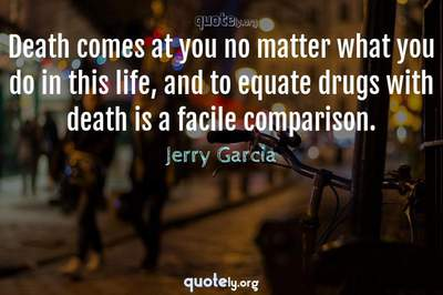 Photo Quote of Death comes at you no matter what you do in this life, and to equate drugs with death is a facile comparison.
