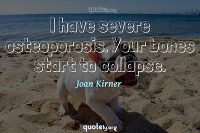 Photo Quote of I have severe osteoporosis. Your bones start to collapse.