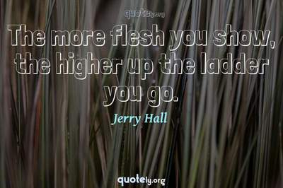 Photo Quote of The more flesh you show, the higher up the ladder you go.