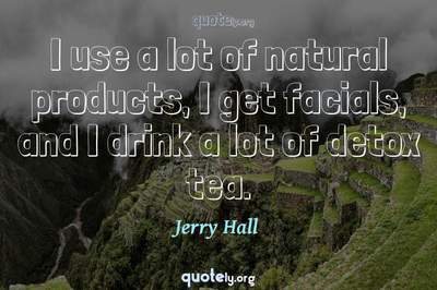 Photo Quote of I use a lot of natural products, I get facials, and I drink a lot of detox tea.
