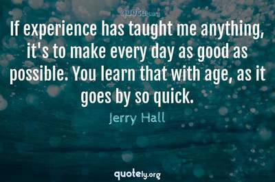 Photo Quote of If experience has taught me anything, it's to make every day as good as possible. You learn that with age, as it goes by so quick.