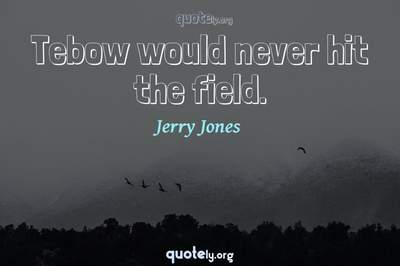 Photo Quote of Tebow would never hit the field.