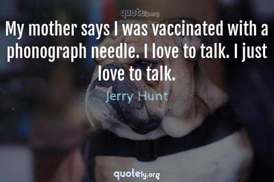 Photo Quote of My mother says I was vaccinated with a phonograph needle. I love to talk. I just love to talk.