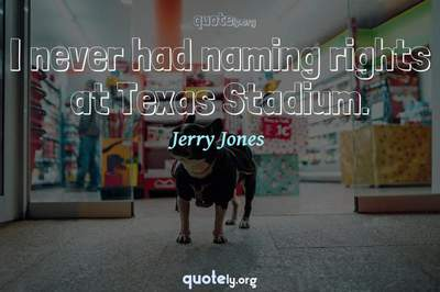 Photo Quote of I never had naming rights at Texas Stadium.