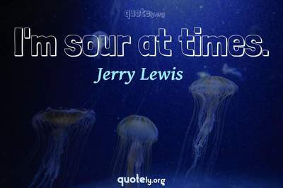 Photo Quote of I'm sour at times.