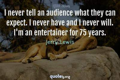 Photo Quote of I never tell an audience what they can expect. I never have and I never will. I'm an entertainer for 75 years.