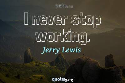Photo Quote of I never stop working.