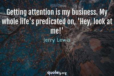Photo Quote of Getting attention is my business. My whole life's predicated on, 'Hey, look at me!'