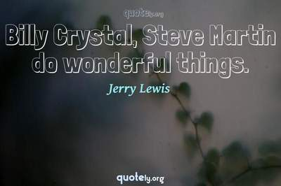 Photo Quote of Billy Crystal, Steve Martin do wonderful things.