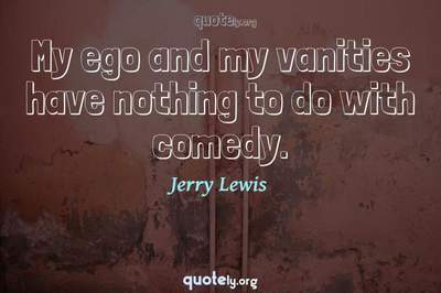 Photo Quote of My ego and my vanities have nothing to do with comedy.