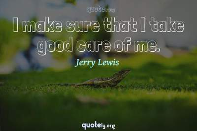 Photo Quote of I make sure that I take good care of me.