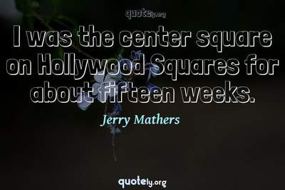 Photo Quote of I was the center square on Hollywood Squares for about fifteen weeks.