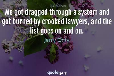 Photo Quote of We got dragged through a system and got burned by crooked lawyers, and the list goes on and on.