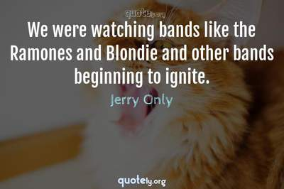 Photo Quote of We were watching bands like the Ramones and Blondie and other bands beginning to ignite.