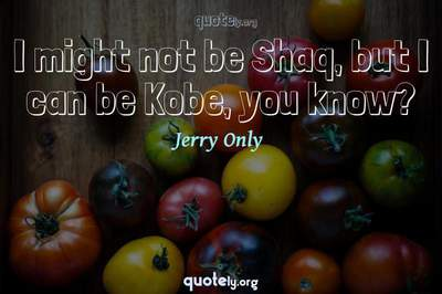 Photo Quote of I might not be Shaq, but I can be Kobe, you know?