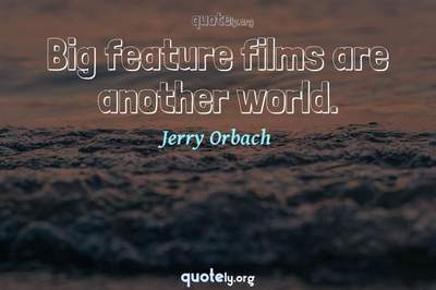 Photo Quote of Big feature films are another world.