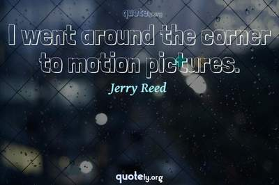 Photo Quote of I went around the corner to motion pictures.