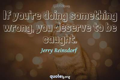 Photo Quote of If you're doing something wrong, you deserve to be caught.