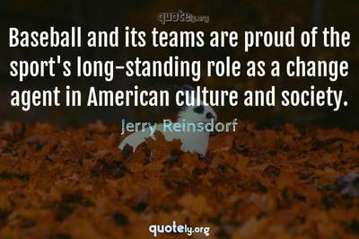 Photo Quote of Baseball and its teams are proud of the sport's long-standing role as a change agent in American culture and society.