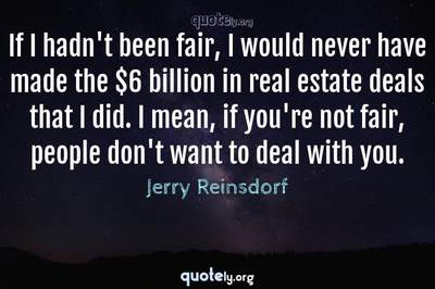 Photo Quote of If I hadn't been fair, I would never have made the $6 billion in real estate deals that I did. I mean, if you're not fair, people don't want to deal with you.