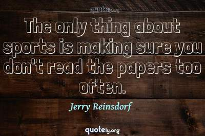 Photo Quote of The only thing about sports is making sure you don't read the papers too often.