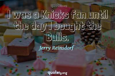 Photo Quote of I was a Knicks fan until the day I bought the Bulls.