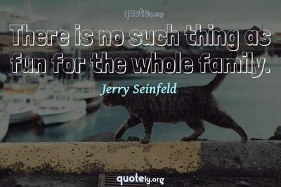 Photo Quote of There is no such thing as fun for the whole family.