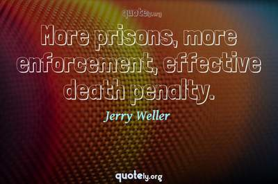 Photo Quote of More prisons, more enforcement, effective death penalty.