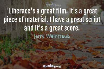 Photo Quote of 'Liberace's a great film. It's a great piece of material. I have a great script and it's a great score.