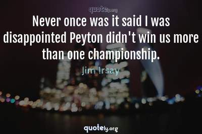 Photo Quote of Never once was it said I was disappointed Peyton didn't win us more than one championship.