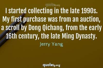 Photo Quote of I started collecting in the late 1990s. My first purchase was from an auction, a scroll by Dong Qichang, from the early 16th century, the late Ming Dynasty.