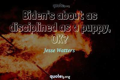 Photo Quote of Biden's about as disciplined as a puppy, OK?