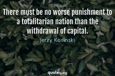 Photo Quote of There must be no worse punishment to a totalitarian nation than the withdrawal of capital.