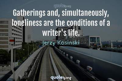 Photo Quote of Gatherings and, simultaneously, loneliness are the conditions of a writer's life.