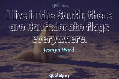 Photo Quote of I live in the South; there are Confederate flags everywhere.