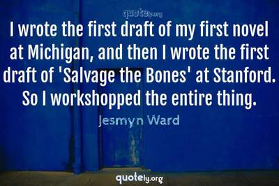 Photo Quote of I wrote the first draft of my first novel at Michigan, and then I wrote the first draft of 'Salvage the Bones' at Stanford. So I workshopped the entire thing.