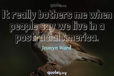 Photo Quote of It really bothers me when people say we live in a postracial America.