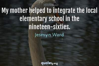 Photo Quote of My mother helped to integrate the local elementary school in the nineteen-sixties.