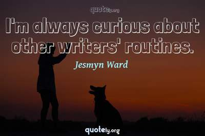 Photo Quote of I'm always curious about other writers' routines.