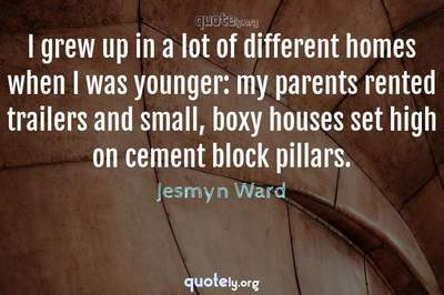 Photo Quote of I grew up in a lot of different homes when I was younger: my parents rented trailers and small, boxy houses set high on cement block pillars.