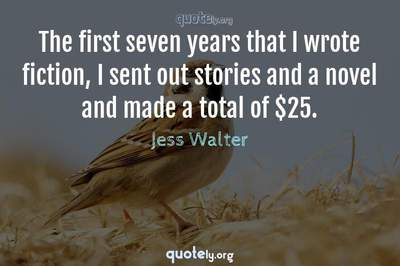 Photo Quote of The first seven years that I wrote fiction, I sent out stories and a novel and made a total of $25.