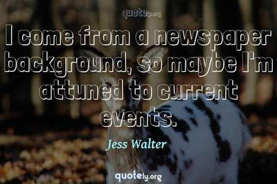 Photo Quote of I come from a newspaper background, so maybe I'm attuned to current events.