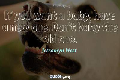 Photo Quote of If you want a baby, have a new one. Don't baby the old one.