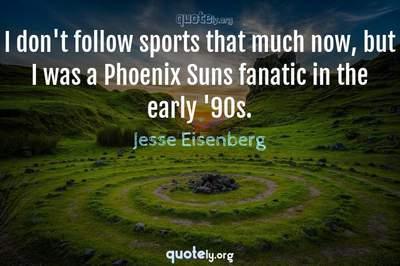 Photo Quote of I don't follow sports that much now, but I was a Phoenix Suns fanatic in the early '90s.