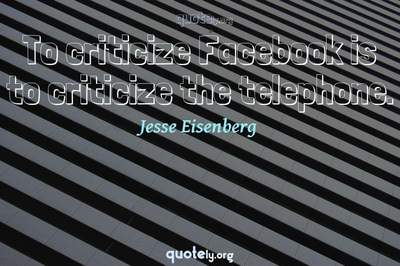 Photo Quote of To criticize Facebook is to criticize the telephone.