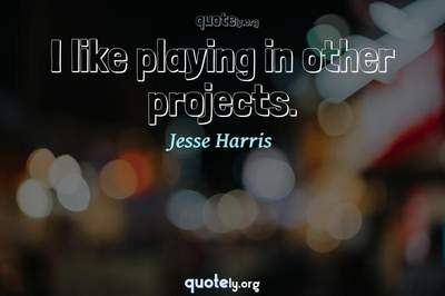 Photo Quote of I like playing in other projects.