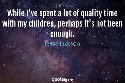 Photo Quote of While I've spent a lot of quality time with my children, perhaps it's not been enough.