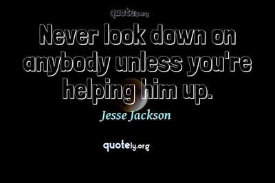 Photo Quote of Never look down on anybody unless you're helping him up.
