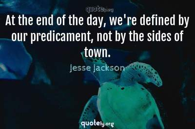 Photo Quote of At the end of the day, we're defined by our predicament, not by the sides of town.