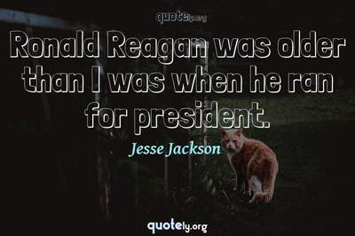 Photo Quote of Ronald Reagan was older than I was when he ran for president.